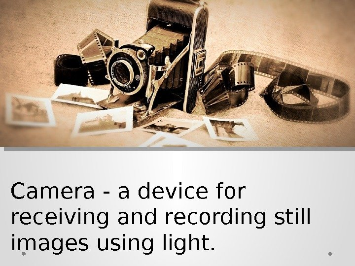 Camera - a device for receiving and recording still images using light.