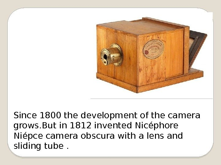 Since 1800 the development of the camera grows. But in 1812 invented Nicéphore Niépce camera obscura