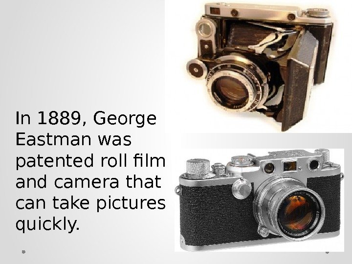 In 1889, George Eastman was patented roll film and camera that can take pictures quickly.