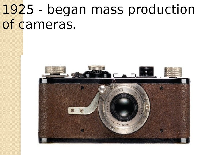 1925 - began mass production of cameras.