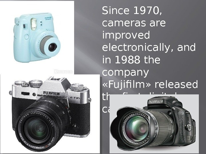 Since 1970,  cameras are improved electronically, and in 1988 the company  «Fujifilm» released the