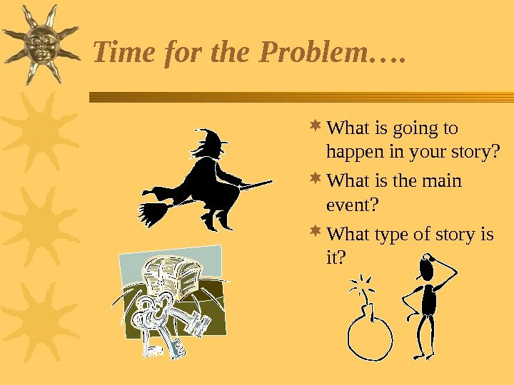 Time for the Problem….  What is going to happen in your story?