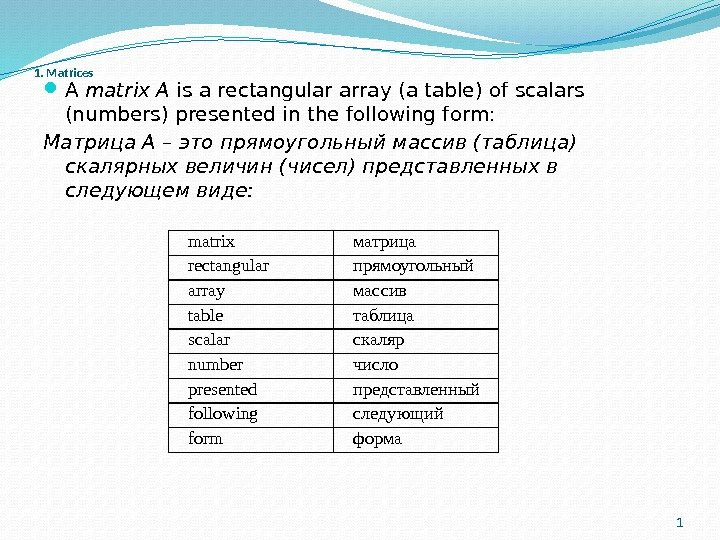 1. Matrices A matrix A is a rectangular array (a table) of scalars (numbers) presented in