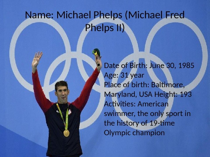 Name: Michael Phelps (Michael Fred Phelps II) • Date of Birth: June 30, 1985 Age: 31