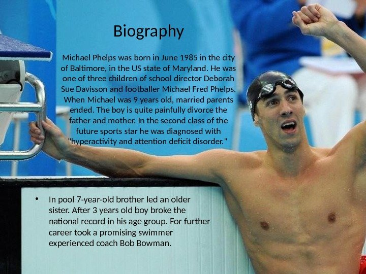 Biography  Michael Phelps was born in June 1985 in the city of Baltimore, in the