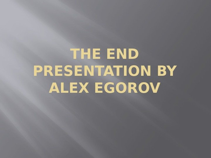 THE END PRESENTATION BY ALEX EGOROV