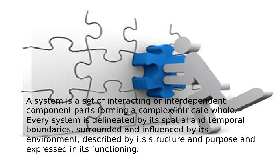 A system is a set of interacting or interdependent component parts forming a complex/intricate whole.