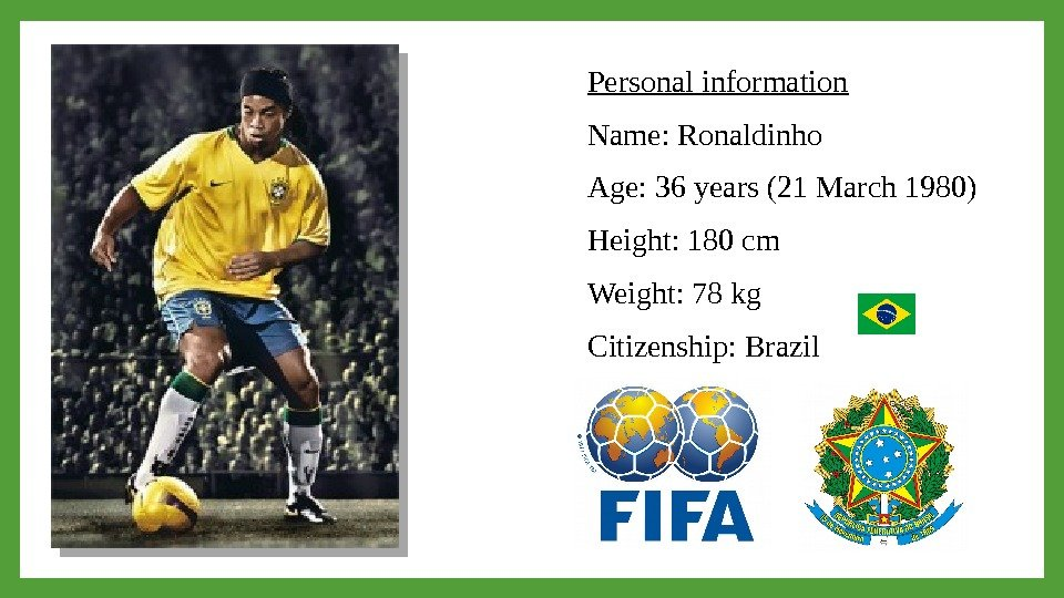 Personal information Name: Ronaldinho Age: 36 years (21 March 1980) Height: 180 cm Weight: 78 kg
