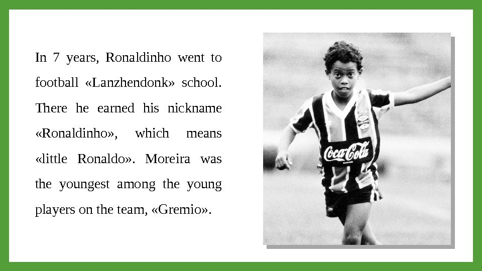 In 7 years,  Ronaldinho went to football  «Lanzhendonk»  school.  There he earned