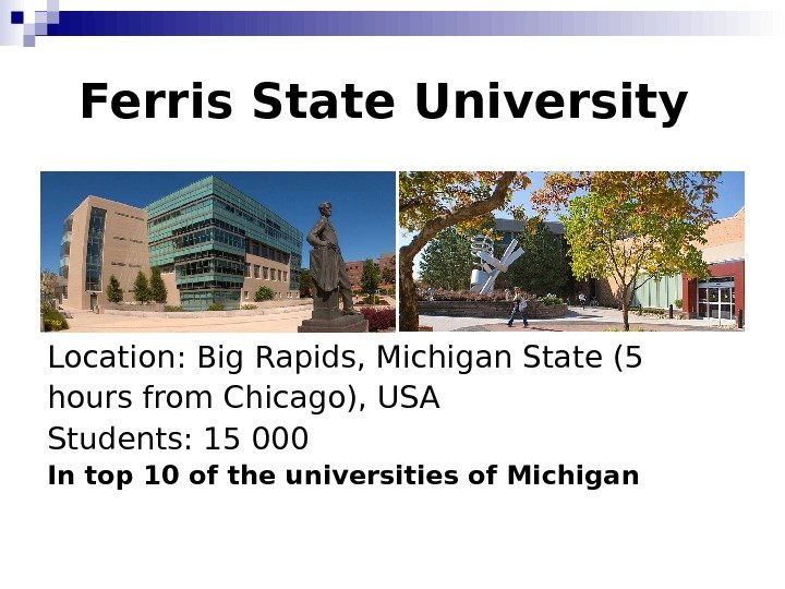 Ferris State University Location :  Big Rapids, Michigan State (5 hours from Chicago), USA Students: