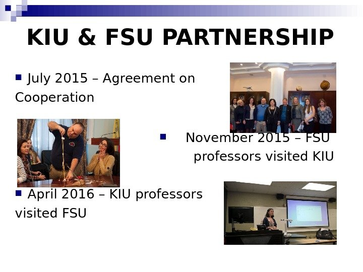 KIU & FSU PARTNERSHIP July 2015 – Agreement on Cooperation November 2015 – FSU professors visited