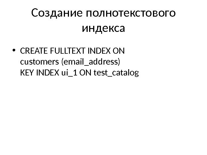 Создание полнотекстового индекса • CREATE FULLTEXT INDEX ON customers (email_address) KEY INDEX ui_1 ON test_catalog