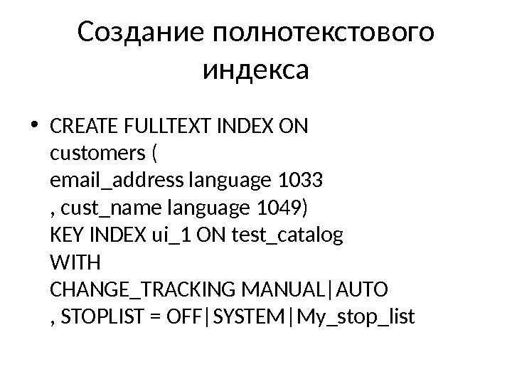 Создание полнотекстового индекса • CREATE FULLTEXT INDEX ON customers ( email_address language 1033 , cust_name language