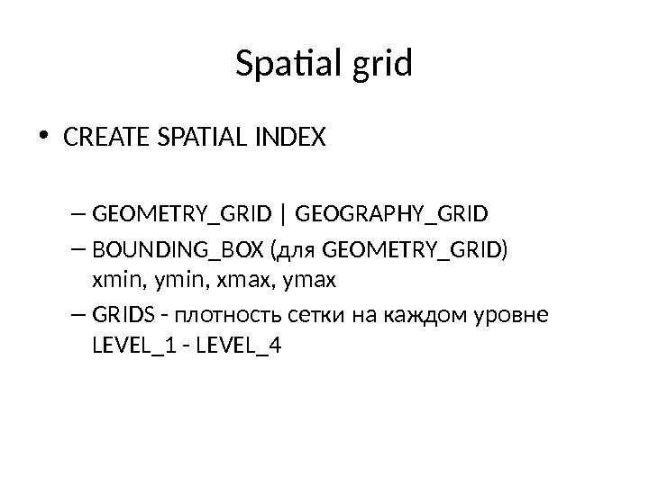 Spatial grid • CREATE SPATIAL INDEX – GEOMETRY_GRID | GEOGRAPHY_GRID – BOUNDING_BOX (для GEOMETRY_GRID) xmin, ymin,