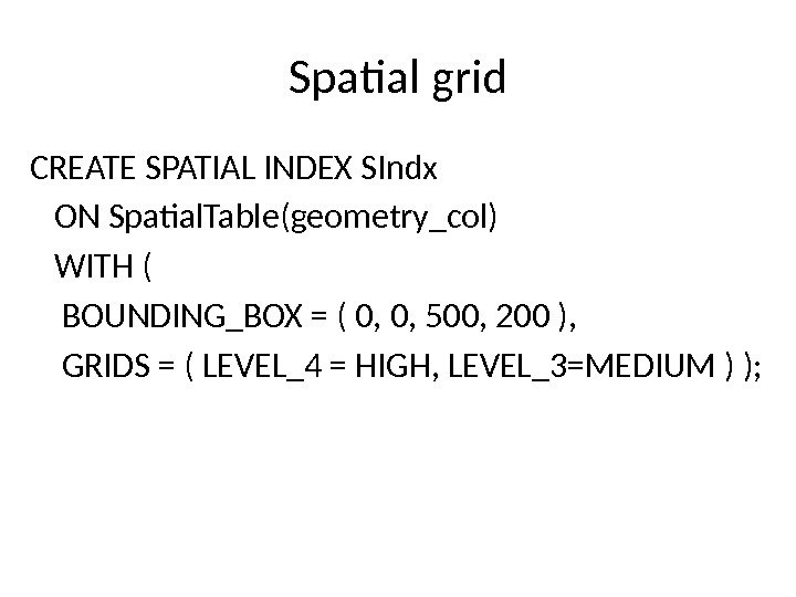 Spatial grid CREATE SPATIAL INDEX SIndx ON Spatial. Table(geometry_col) WITH ( BOUNDING_BOX = ( 0, 0,
