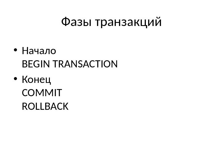 Фазы транзакций • Начало BEGIN TRANSACTION • Конец COMMIT ROLLBACK