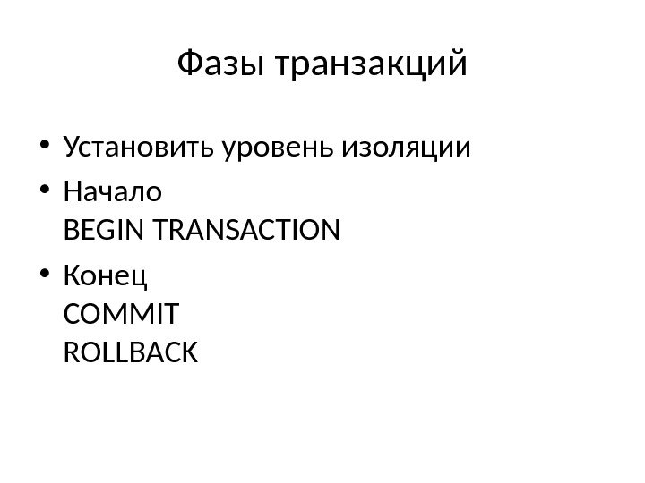 Фазы транзакций • Установить уровень изоляции • Начало BEGIN TRANSACTION • Конец COMMIT ROLLBACK