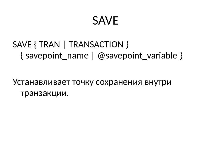 SAVE { TRAN | TRANSACTION } { savepoint_name | @savepoint_variable } Устанавливает точку сохранения внутри транзакции.
