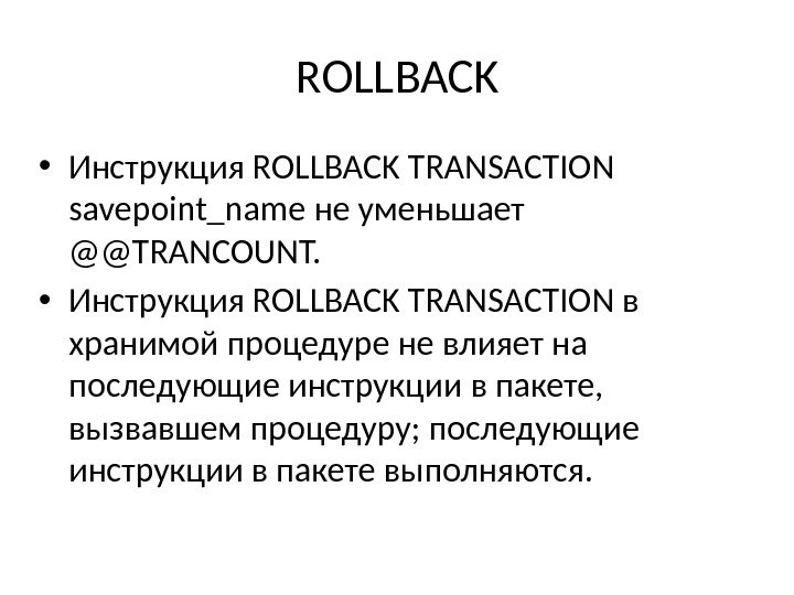 ROLLBACK • Инструкция ROLLBACK TRANSACTION savepoint_name не уменьшает @@TRANCOUNT.  • Инструкция ROLLBACK TRANSACTION в хранимой