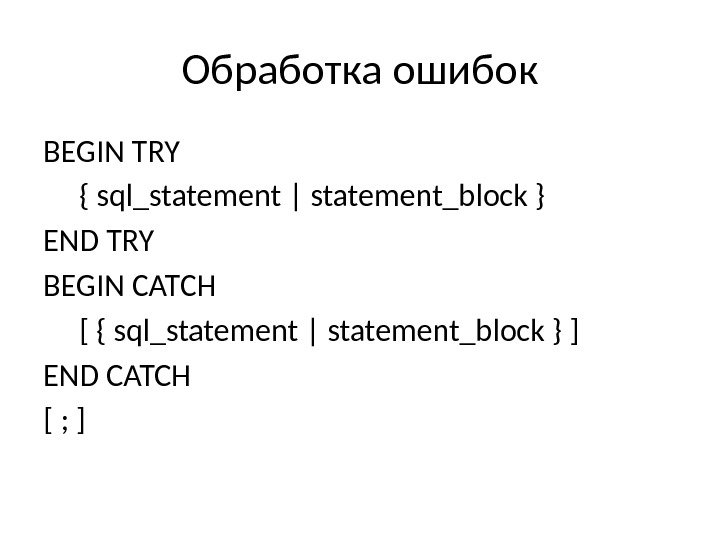 Обработка ошибок BEGIN TRY  { sql_statement | statement_block } END TRY BEGIN CATCH  [
