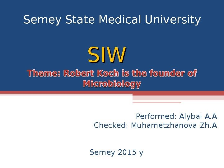 Semey State Medical University Performed: Alybai A. A Checked: Muhametzhanova Zh. A Semey 2015 y. SIWSIW