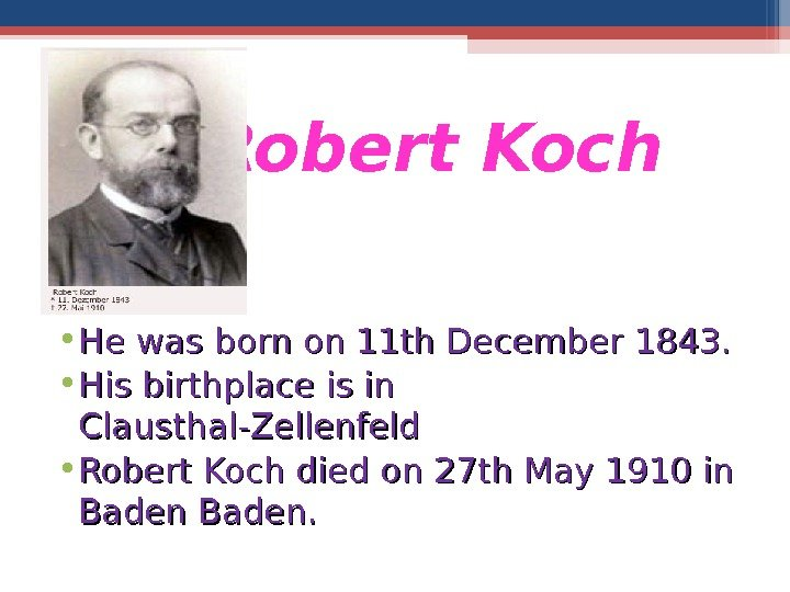Robert Koch • He was born on 11 th December 1843.  • His birthplace is