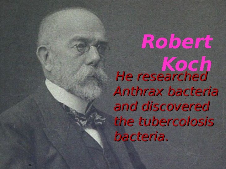 Robert Koch  He researched  Anthrax bacteria and discovered the