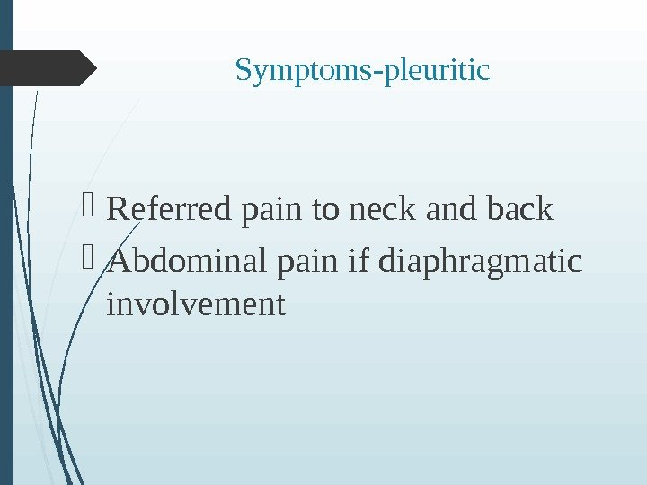 Symptoms-pleuritic  Referred pain to neck and back Abdominal pain if diaphragmatic involvement