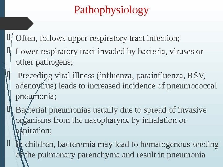 Pathophysiology Often, follows upper respiratory tract infection;  Lower respiratory tract invaded by bacteria, viruses or