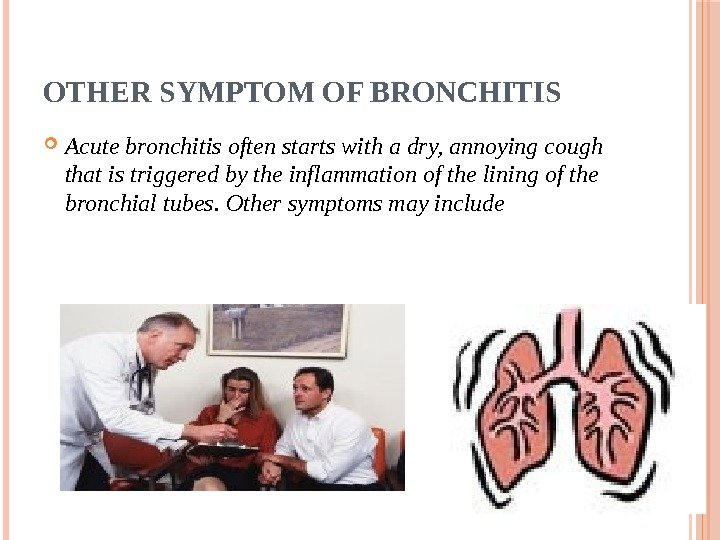 OTHER SYMPTOM OF BRONCHITIS Acute bronchitis often starts with a dry, annoying cough that is triggered