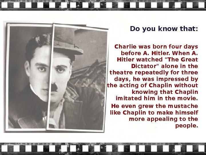 Do you know that: Charlie was born four days before A. Hitler. When A.