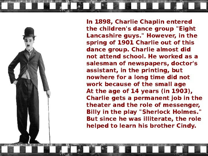 In 1898, Charlie Chaplin entered the children's dance group Eight Lancashire guys.  However, in