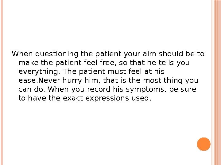 When questioning the patient your aim should be to make the patient feel free, so that
