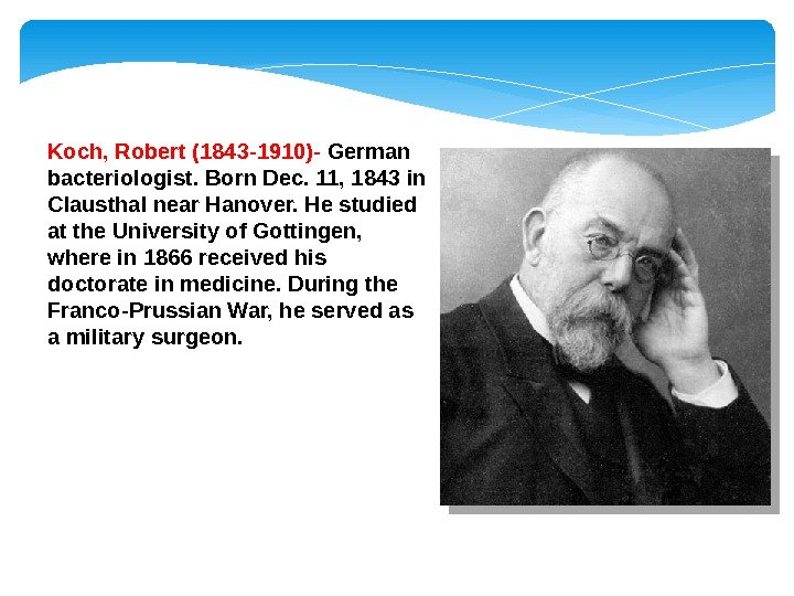 Koch, Robert (1843 -1910)- German bacteriologist. Born Dec. 11, 1843 in Clausthal near Hanover. He studied