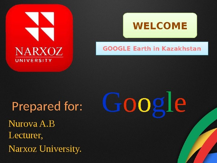 Prepared for: Nurova A. B Lecturer, Narxoz University.  WELCOME GOOGLE Earth in Kazakhstan G o