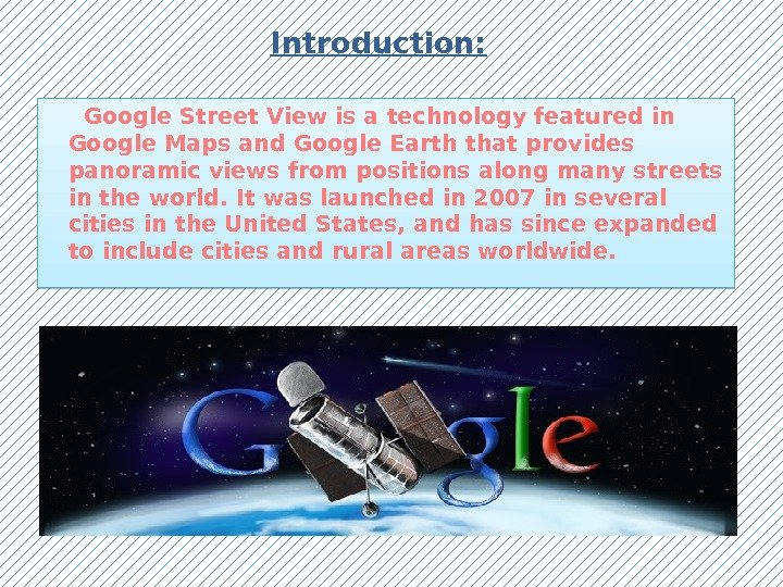Introduction:  Google Street View is a technology featured in Google Maps and Google Earth that