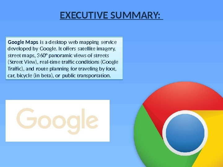 EXECUTIVE SUMMARY:  Google Maps is a desktop web mapping service  developed by Google. It