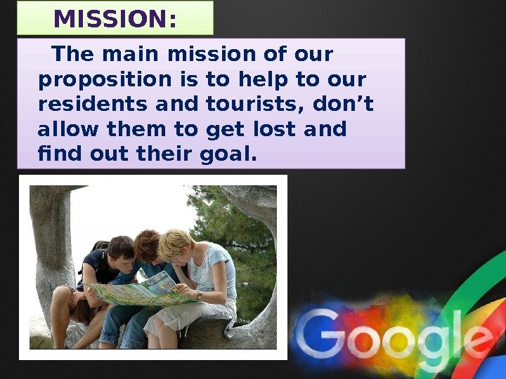 MISSION:  The main mission of our proposition is to help to our residents and tourists,