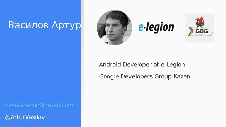 Василов Артур Android Developer at e-Legion Google Developers Group Kazan vasilovartur@gmail. com @Artur. Vasilov