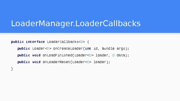 Loader. Manager. Loader. Callbacks public interface Loader. Callbacks D  { public Loader D  on.