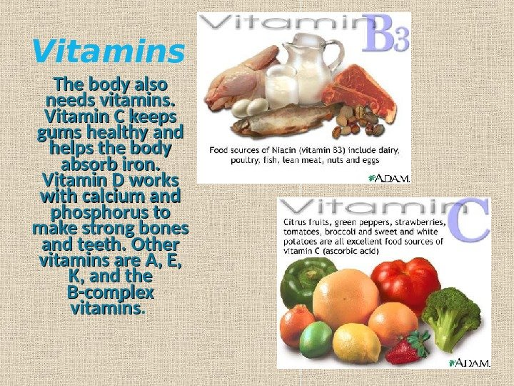 Vitamins The body also needs vitamins.  Vitamin C keeps gums healthy and helps the body