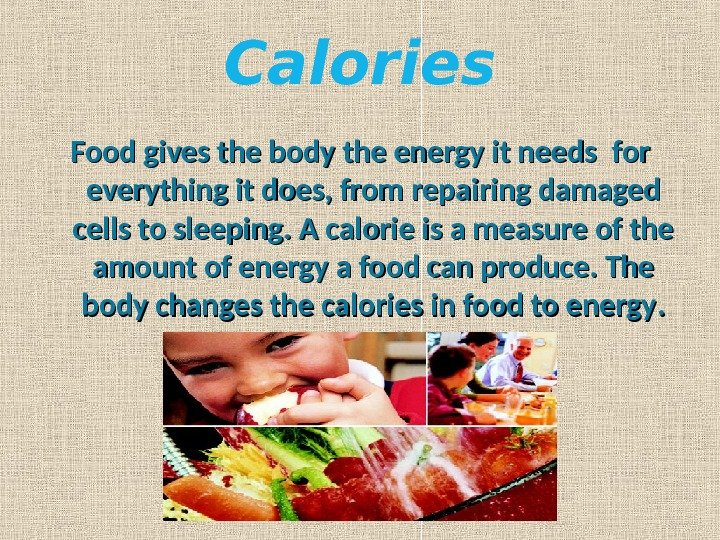 Calories Food gives the body the energy it needs forfor  everything it does, from repairing