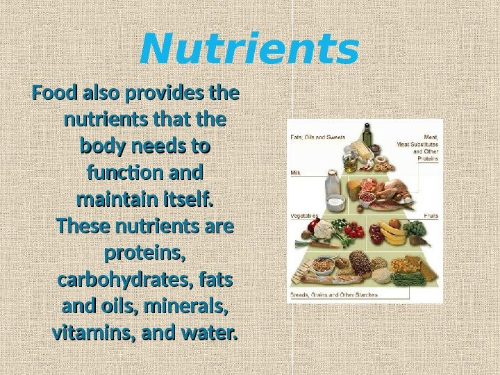 Nutrients Food also provides the nutrients that the body needs to function and maintain itself.
