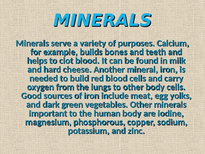 MINERALS Minerals serve a variety of purposes. Calcium,  for example, builds bones and teeth and