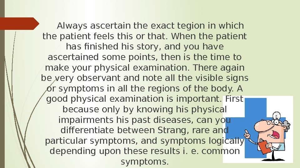 Always ascertain the exact tegion in which the patient feels this or that. When the patient