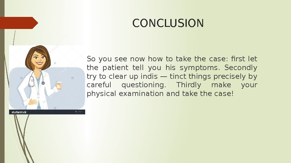 CONCLUSION So you see now how to take the case:  first let the patient tell
