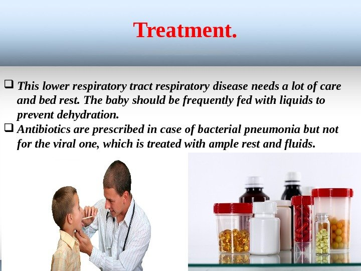 Treatment.  This lower respiratory tract respiratory disease needs a lot of care and bed rest.