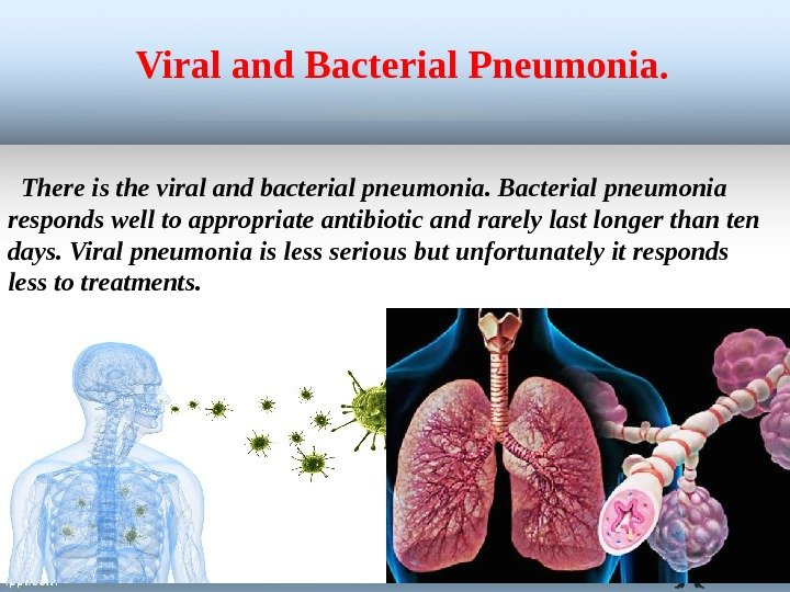 There is the viral and bacterial pneumonia. Bacterial pneumonia responds well to appropriate antibiotic