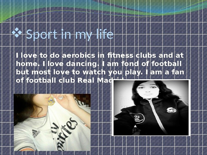 Sport in my life I love to do aerobics in fitness clubs and at home.