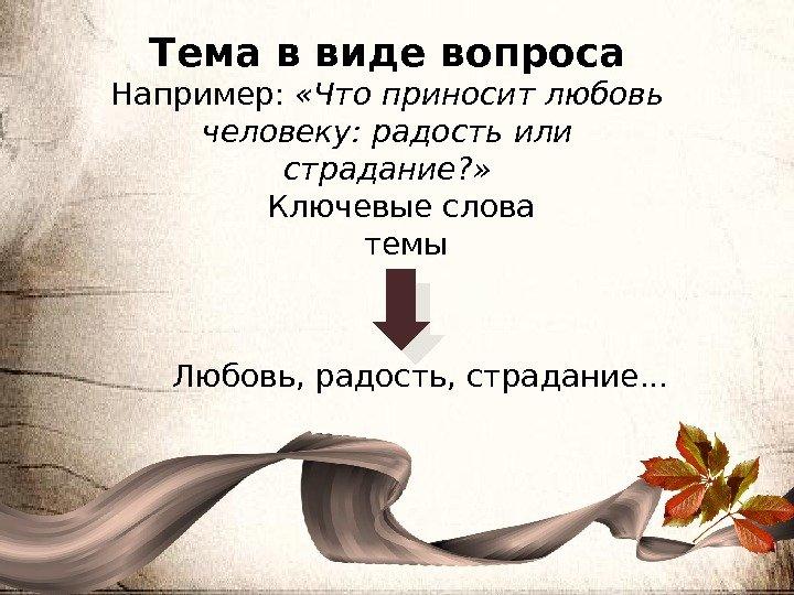 Тема в виде вопроса Например: «Что приносит любовь человеку: радость или страдание? » Ключевые слова